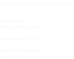 Yes, Verginia, There Is a Santa Claus - - The Diviners Always, Patsy Cline - Fiddler on the Roof - Southern Hospitality -