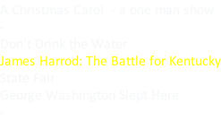 A Christmas Carol  - a one man show - Don't Drink the Water James Harrod: The Battle for Kentucky State Fair George Washington Slept Here -