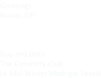 Greetings Noises Off - - - Guy and Dolls The Cemetery Club (A Mid-Winter Madrigal Feast)