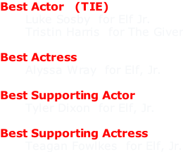 Best Actor   (TIE)       Luke Sosby  for Elf Jr.       Tristin Harris  for The Giver  Best Actress       Alyssa Wray  for Elf, Jr.  Best Supporting Actor       Tyler Dixon  for Elf, Jr.  Best Supporting Actress       Teagan Fowlkes  for Elf, Jr.