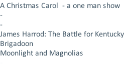 A Christmas Carol  - a one man show - - James Harrod: The Battle for Kentucky Brigadoon Moonlight and Magnolias -