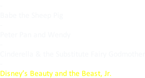 - Babe the Sheep Pig - Peter Pan and Wendy - Cinderella & the Substitute Fairy Godmother - Disney's Beauty and the Beast, Jr.