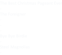 The Best Christmas Pageant Ever - The Foreigner - - - Bye Bye Birdie - Steel Magnolias -