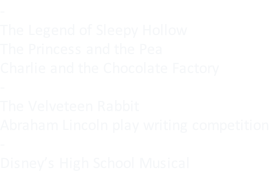 - The Legend of Sleepy Hollow The Princess and the Pea Charlie and the Chocolate Factory - The Velveteen Rabbit Abraham Lincoln play writing competition - Disney's High School Musical