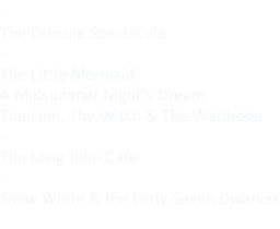 - The Dracula Spectacula - The Little Mermaid A Midsummer Night's Dream The Lion, The Witch & The Wardrobe - The Long John Cafe - Snow White & the Forty-Seven Dwarves