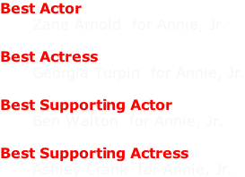Best Actor       Zane Arnold  for Annie, Jr.  Best Actress       Georgia Turpin  for Annie, Jr.  Best Supporting Actor       Ben Walton  for Annie, Jr.  Best Supporting Actress       Ashley Crank  for Annie, Jr.